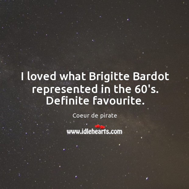 I loved what Brigitte Bardot represented in the 60's. Definite favourite. Image