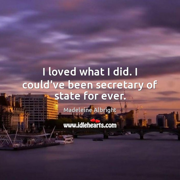I loved what I did. I could've been secretary of state for ever. Madeleine Albright Picture Quote