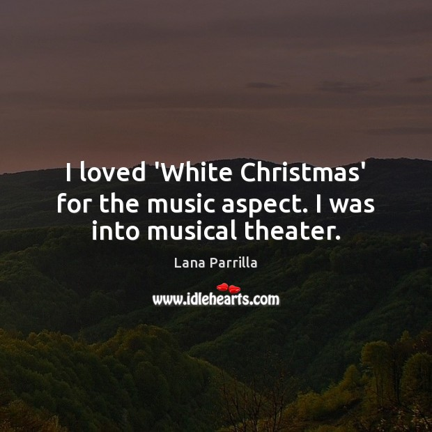 I loved 'White Christmas' for the music aspect. I was into musical theater. Image