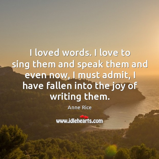 I loved words. I love to sing them and speak them and even now Image