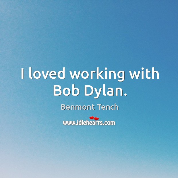 I loved working with bob dylan. Image