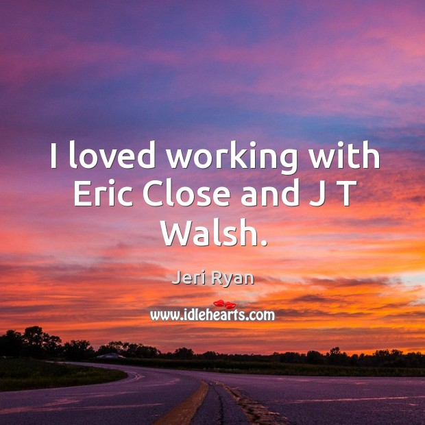I loved working with eric close and j t walsh. Image