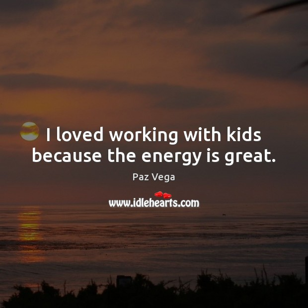 I loved working with kids because the energy is great. Image