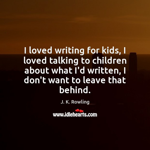 I loved writing for kids, I loved talking to children about what J. K. Rowling Picture Quote