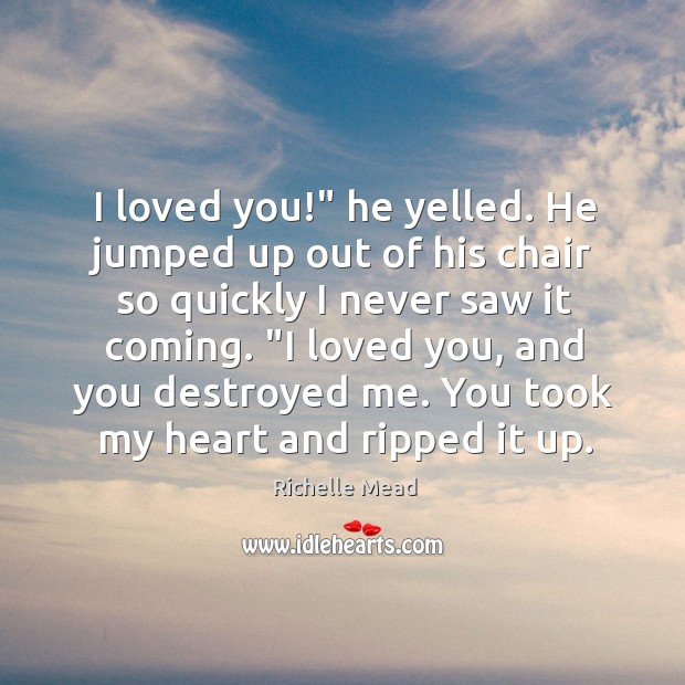"""I loved you!"""" he yelled. He jumped up out of his chair Image"""