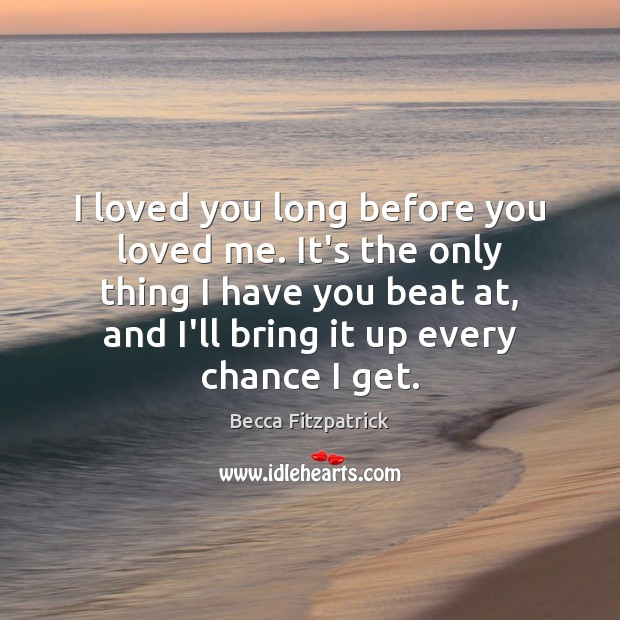 I loved you long before you loved me. It's the only thing Becca Fitzpatrick Picture Quote