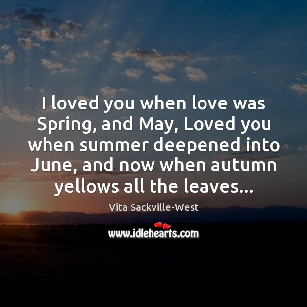 I loved you when love was Spring, and May, Loved you when Vita Sackville-West Picture Quote