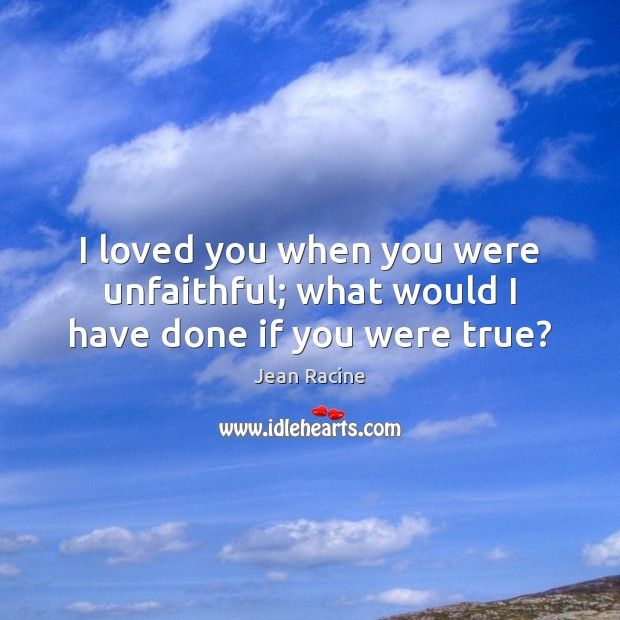 Image, I loved you when you were unfaithful; what would I have done if you were true?