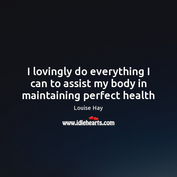 I lovingly do everything I can to assist my body in maintaining perfect health Louise Hay Picture Quote