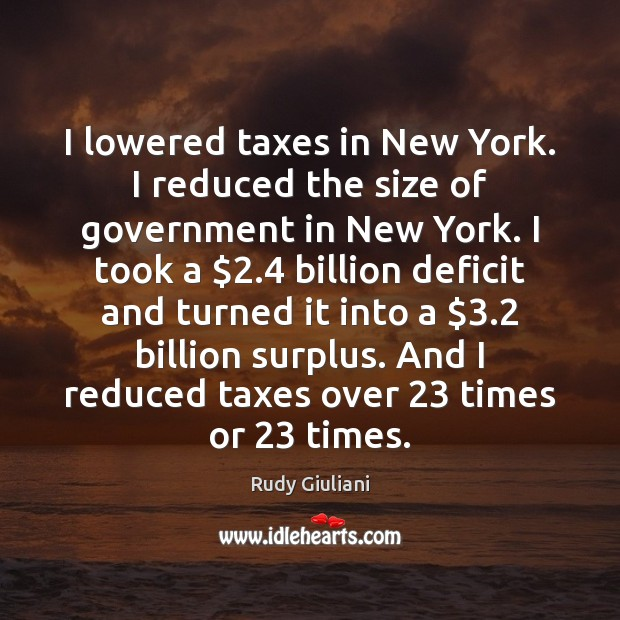 I lowered taxes in New York. I reduced the size of government Image