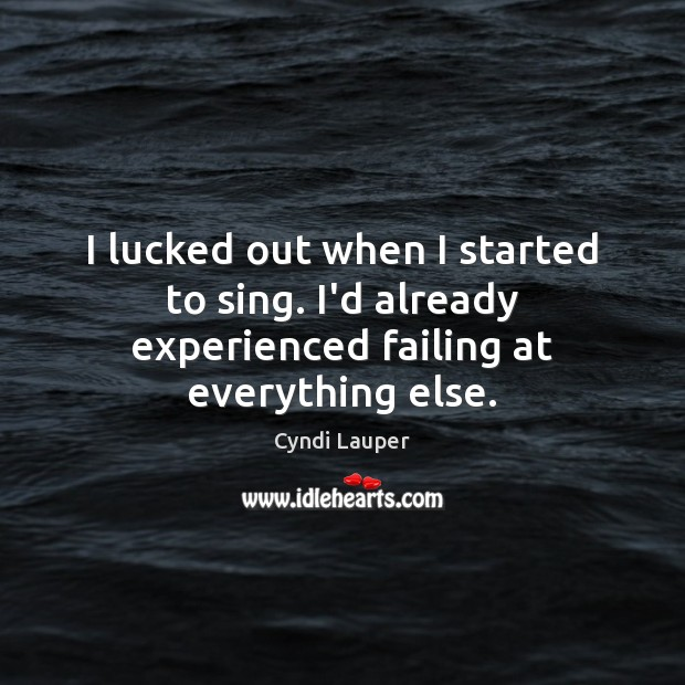 I lucked out when I started to sing. I'd already experienced failing at everything else. Cyndi Lauper Picture Quote