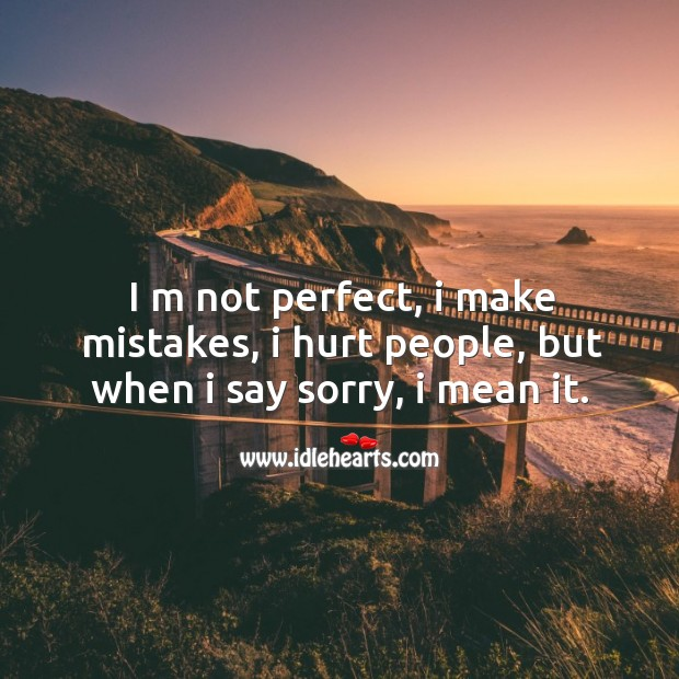 I m not perfect, I make mistakes, I hurt people, but when I say sorry, I mean it. Image