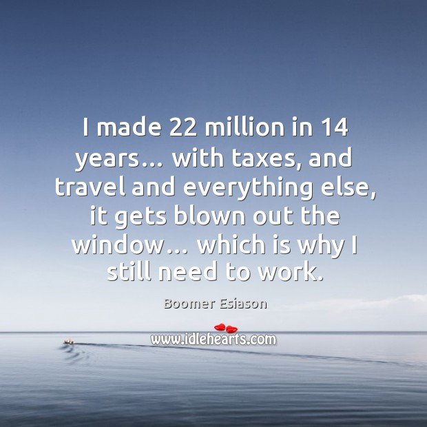 Image, I made 22 million in 14 years… with taxes, and travel and everything else