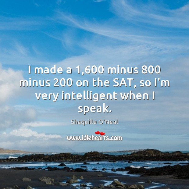 Image, I made a 1,600 minus 800 minus 200 on the SAT, so I'm very intelligent when I speak.