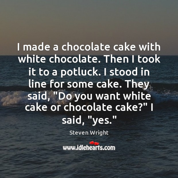 I made a chocolate cake with white chocolate. Then I took it Steven Wright Picture Quote
