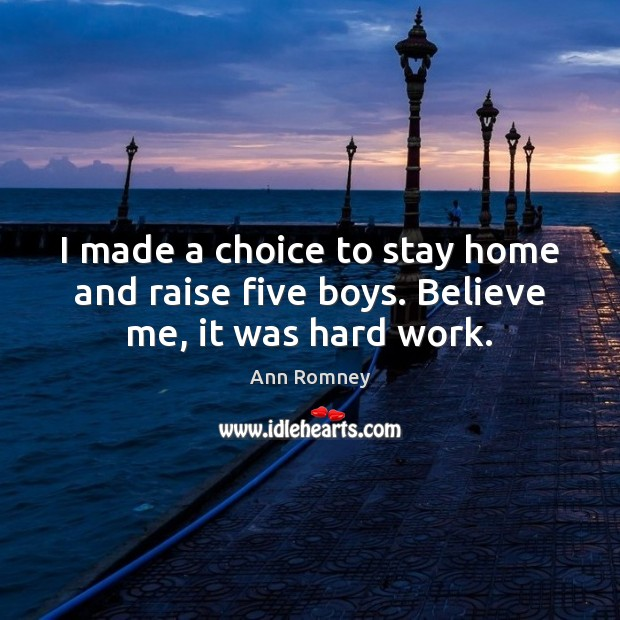 Image, I made a choice to stay home and raise five boys. Believe me, it was hard work.