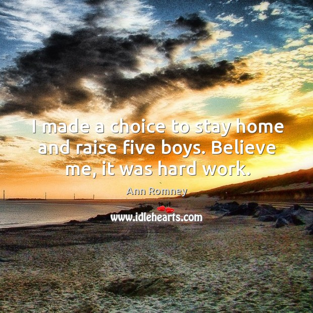 I made a choice to stay home and raise five boys. Believe me, it was hard work. Image