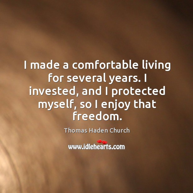 I made a comfortable living for several years. I invested, and I protected myself, so I enjoy that freedom. Image