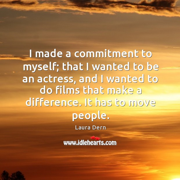 I made a commitment to myself; that I wanted to be an actress, and I wanted to do films that make a difference. Image