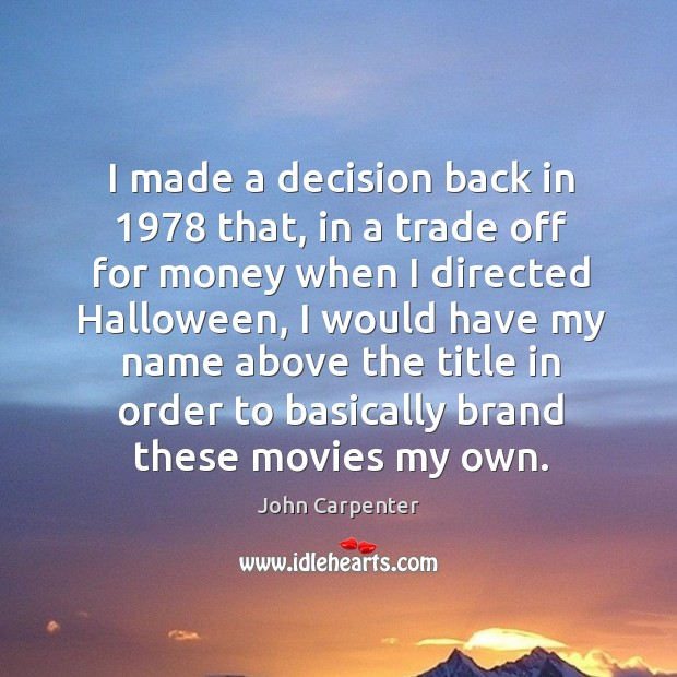 Image, I made a decision back in 1978 that, in a trade off for money when I directed halloween