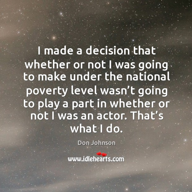 I made a decision that whether or not I was going to make under the national poverty Don Johnson Picture Quote