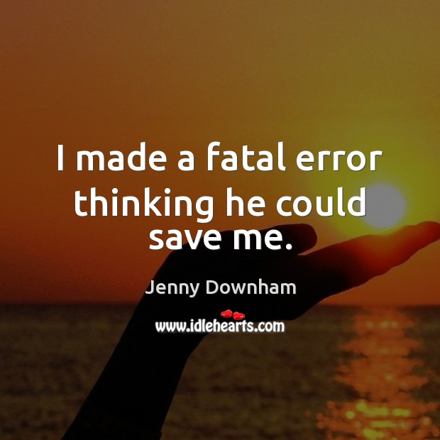 I made a fatal error thinking he could save me. Jenny Downham Picture Quote