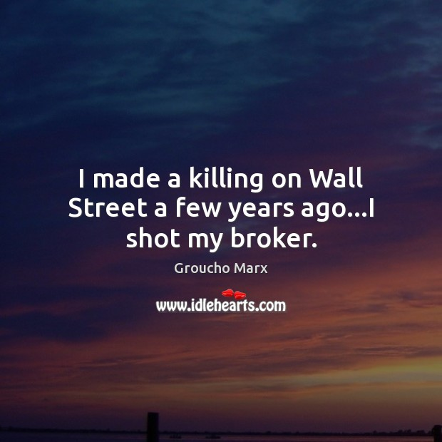 I made a killing on Wall Street a few years ago…I shot my broker. Groucho Marx Picture Quote