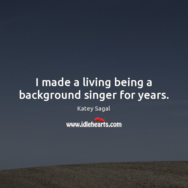 Image, I made a living being a background singer for years.