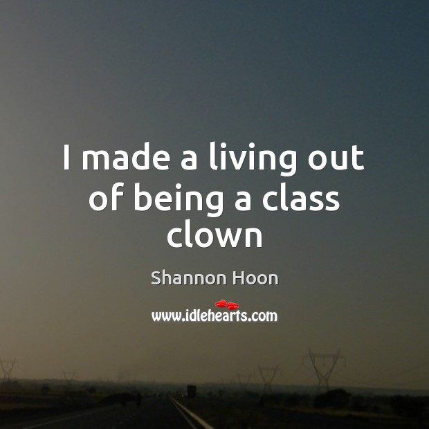 I made a living out of being a class clown Shannon Hoon Picture Quote