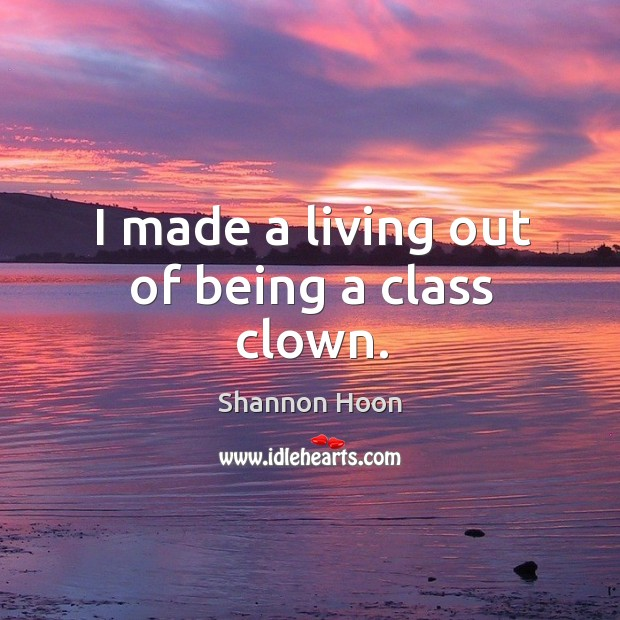 I made a living out of being a class clown. Shannon Hoon Picture Quote
