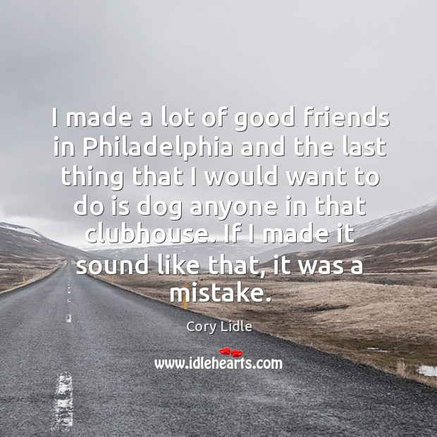 Image, I made a lot of good friends in philadelphia and the last thing that I would want