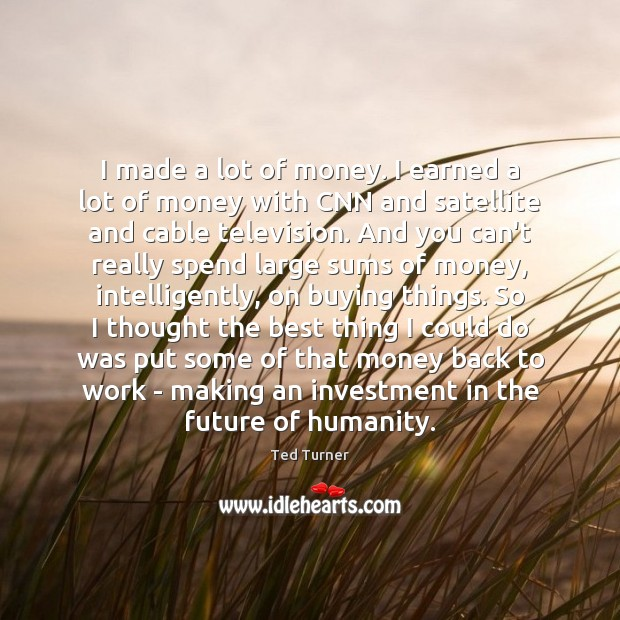 I made a lot of money. I earned a lot of money Ted Turner Picture Quote