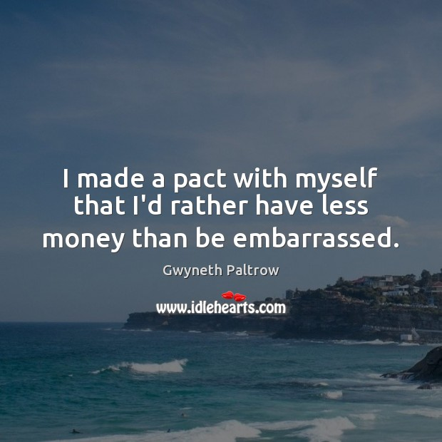 I made a pact with myself that I'd rather have less money than be embarrassed. Gwyneth Paltrow Picture Quote