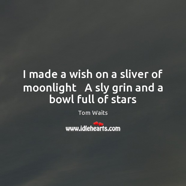 I made a wish on a sliver of moonlight   A sly grin and a bowl full of stars Image