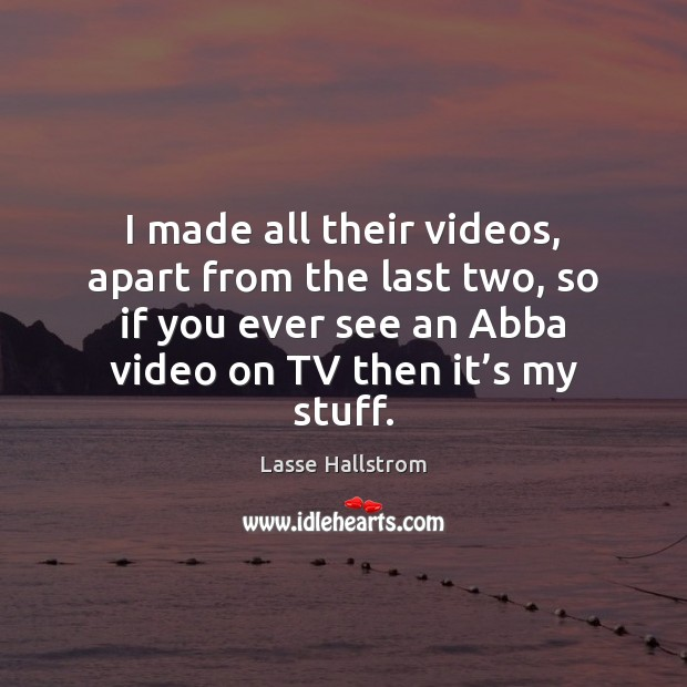 I made all their videos, apart from the last two, so if Lasse Hallstrom Picture Quote