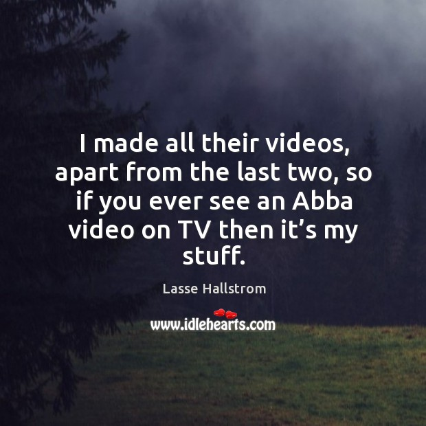 I made all their videos, apart from the last two, so if you ever see an abba video on tv then it's my stuff. Lasse Hallstrom Picture Quote