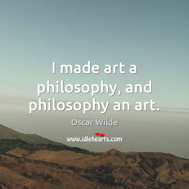 Image, I made art a philosophy, and philosophy an art.