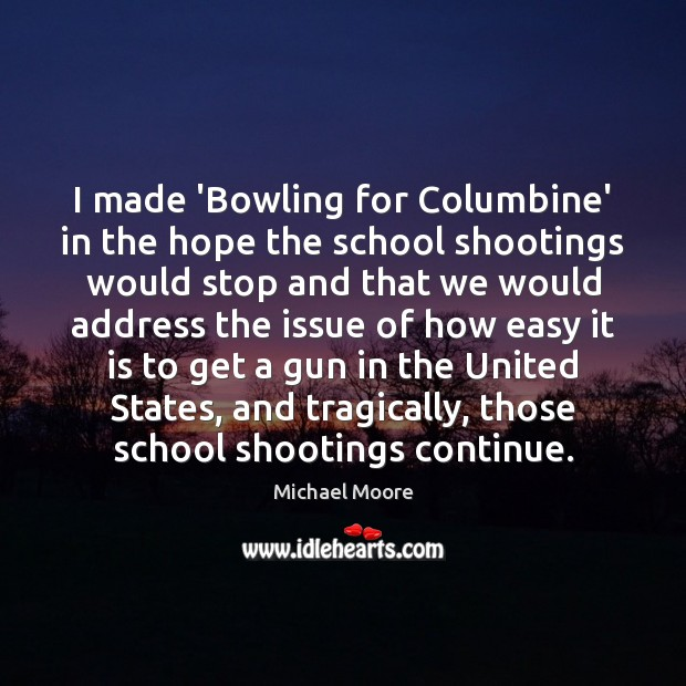 I made 'Bowling for Columbine' in the hope the school shootings would Image
