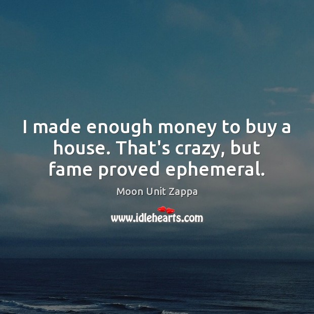 Image, I made enough money to buy a house. That's crazy, but fame proved ephemeral.