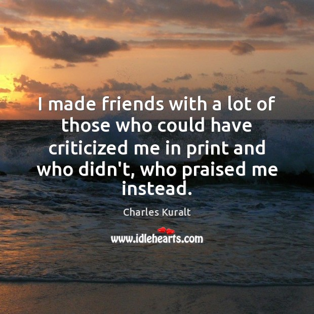 I made friends with a lot of those who could have criticized Charles Kuralt Picture Quote