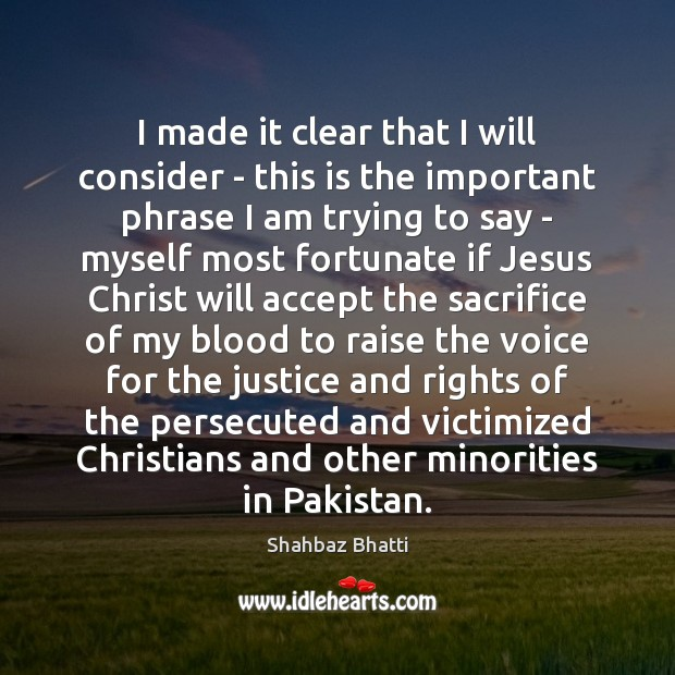 I made it clear that I will consider – this is the Shahbaz Bhatti Picture Quote