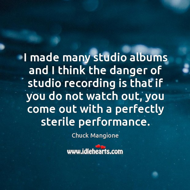 I made many studio albums and I think the danger of studio recording is that if you Chuck Mangione Picture Quote