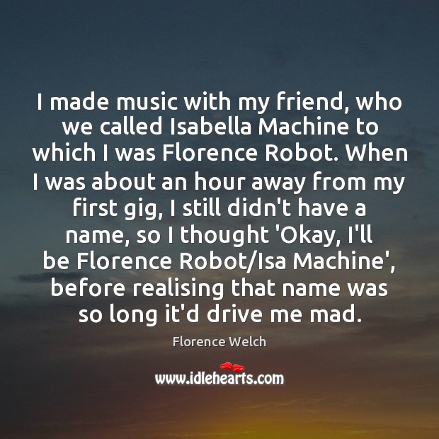I made music with my friend, who we called Isabella Machine to Florence Welch Picture Quote