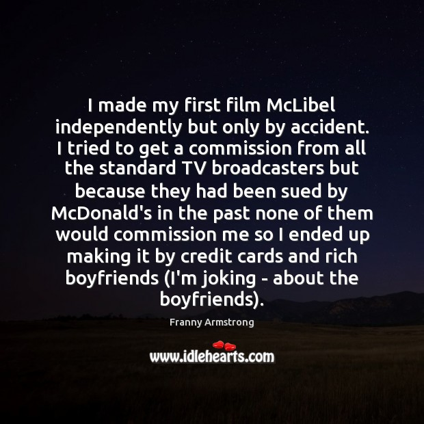I made my first film McLibel independently but only by accident. I Franny Armstrong Picture Quote