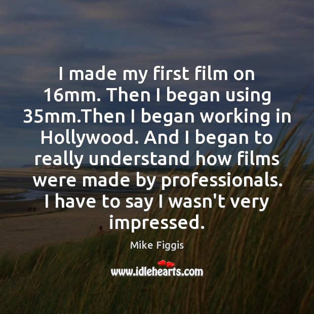 I made my first film on 16mm. Then I began using 35mm. Mike Figgis Picture Quote