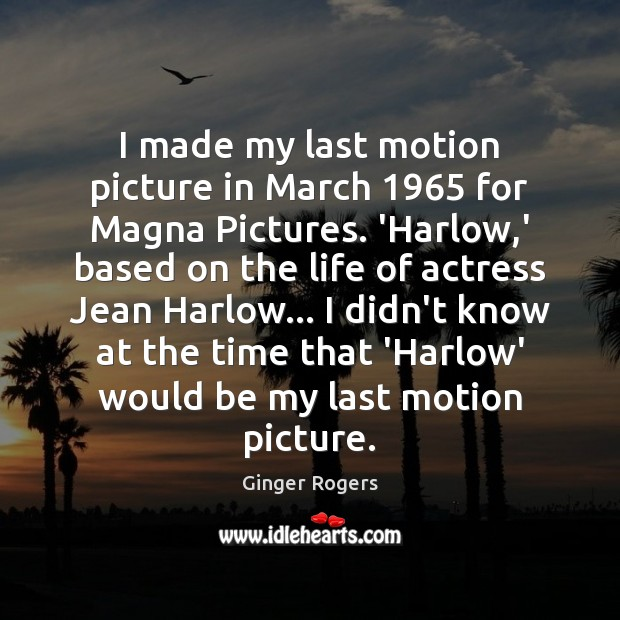 I made my last motion picture in March 1965 for Magna Pictures. 'Harlow, Ginger Rogers Picture Quote