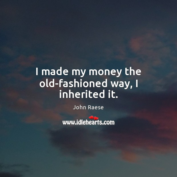 Image, I made my money the old-fashioned way, I inherited it.