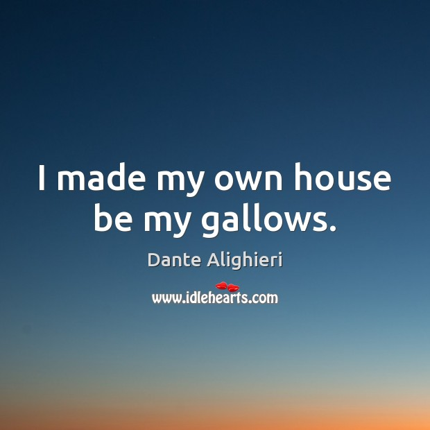 I made my own house be my gallows. Dante Alighieri Picture Quote