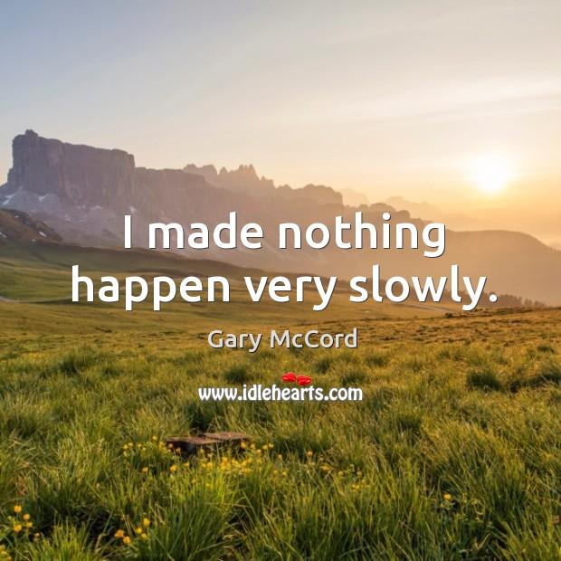I made nothing happen very slowly. Image