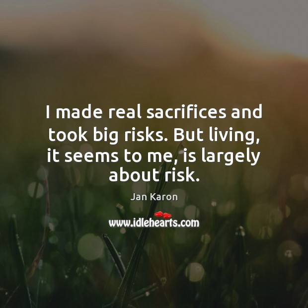 I made real sacrifices and took big risks. But living, it seems Jan Karon Picture Quote